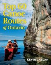Callan, Kevin Top 60 Canoe Routes of Ontario