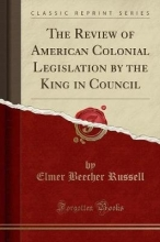 Russell, Elmer Beecher The Review of American Colonial Legislation by the King in Council (Classic Reprint)