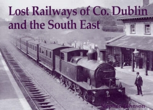 Stephen Johnson Lost Railways of Co. Dublin and the South East