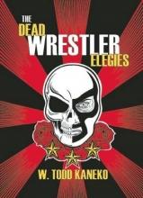 Kaneko, W. Todd The Dead Wrestler Elegies