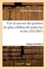 Landon, Charles-Paul Vies Et Oeuvres Des Peintres Les Plus Celebres de Toutes Les Ecoles. Vol. 10-11, Part. 3