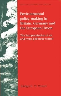 Rudiger K. W. Wurzel,   Duncan Liefferink,Environmental Policy-Making in Britain, Germany and the European Union