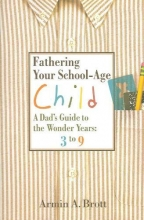 Armin A. Brott Fathering Your School-age Child: a Dad`s Guide to the Wonder Years, 3 to 9