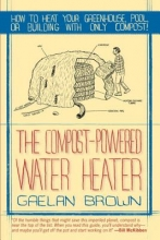 Brown, Gaelan The Compost-Powered Water Heater - How to heat your greenhouse, pool, or buildings with only compost!
