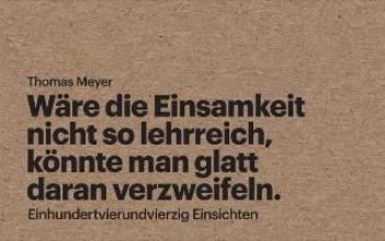 Meyer, Thomas Wäre die Einsamkeit nicht so lehrreich, könnte man glatt daran verzweifeln