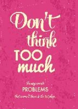 Don`t think too much - You may create Problems that weren`t there in the 1st Place Blankbook