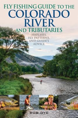 Bob Dye,Fly Fishing Guide to the Colorado River and Tributaries