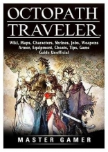 Master Gamer Octopath Traveler, Wiki, Maps, Characters, Shrines, Jobs, Weapons, Armor, Equipment, Cheats, Tips, Game Guide Unofficial