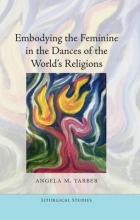 Yarber, Angela M. Embodying the Feminine in the Dances of the World`s Religions