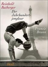 Batberger, Reinhold Der Jahrhundertjongleur Francis Brunn