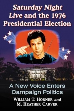 Horner, William T.,   Carver, M. Heather Saturday Night Live and the 1976 Presidential Election