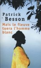 Besson, Patrick Mais le Fleuve Tuera l'Homme Blanc