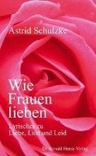 Schulzke, Astric Wie Frauen lieben. Lyrisches zu Liebe, Lust und Leid