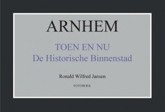 Ronald Wilfred Jansen , Arnhem toen en nu de historische binnenstad