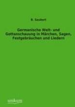 Saubert, B. Germanische Welt- und Gottanschauung in Märchen, Sagen, Festgebräuchen und Liedern