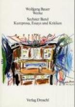 Bauer, Wolfgang Werke 6. Kurzprosa, Essays und Kritiken