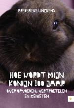 Frederieke  Linckens Hoe wordt mijn konijn 100 jaar - Over opvoeden, vertroetelen en genieten