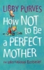 Purves, Libby,How Not to be a Perfect Mother