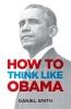 Smith Daniel, How to Think Like Obama