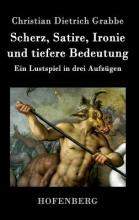 Christian Dietrich Grabbe Scherz, Satire, Ironie und tiefere Bedeutung