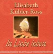Kübler-Ross, Elisabeth In Liebe leben