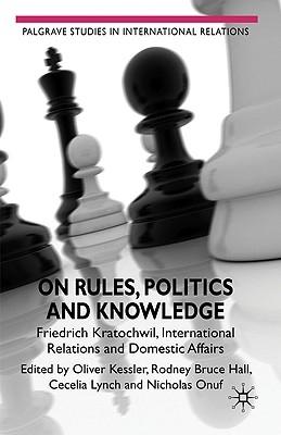 Rodney Bruce Hall,   Nicholas Onuf,   Cecelia Lynch,   Oliver Kessler,On Rules, Politics and Knowledge
