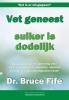 <b>Bruce  Fife</b>,Vet geneest, suiker is dodelijk
