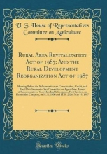 Agriculture, U. S. House of Representati Rural Area Revitalization Act of 1987; And the Rural Development Reorganization Act of 1987