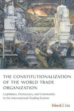 Deborah Z. (Reader in Law, London School of Economics and Political Science) Cass The Constitutionalization of the World Trade Organization