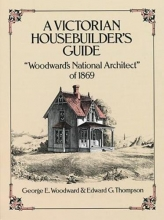 Woodward, George E. A Victorian Housebuilder`s Guide