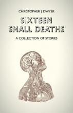 Dwyer, Christopher J. Sixteen Small Deaths