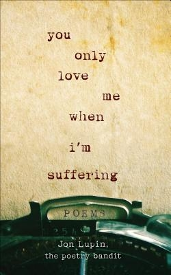 Jon Lupin, The Poetry Bandit,You Only Love Me When I`m Suffering