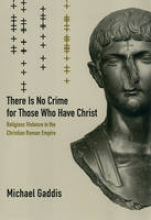 Gaddis, Michael There is No Crime for Those Who Have Christ - Religious Violence in the Christian Roman Empire