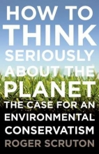 Scruton, Roger How to Think Seriously about the Planet