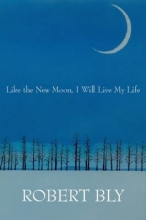 Bly, Robert Like the New Moon I Will Live My Life