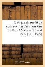 Imp De Perrin, L. Critique Du Projet de Construction D`Un Nouveau Theatre a Vienne (25 Mai 1865.) = Critique Du Projet de Construction D`Un Nouveau Tha(c)A[tre a Vienne