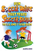 Jones, Alanna Fun Soccer Drills That Teach Soccer Skills to 5, 6, and 7 Year Olds