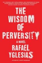 Yglesias, Rafael The Wisdom of Perversity