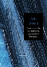 Arie Broere , Gedichten , Die mij dichter bij jouw zullen brengen..