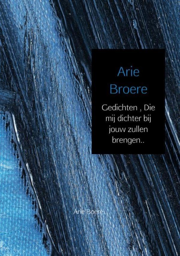 Arie Broere,Gedichten , Die mij dichter bij jouw zullen brengen..