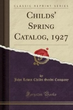Company, John Lewis Childs Seeds Childs` Spring Catalog, 1927 (Classic Reprint)