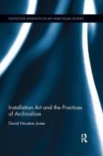 Jones, David Houston Installation Art and the Practices of Archivalism