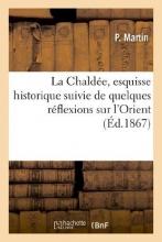 Martin-P La Chaldee, Esquisse Historique Suivie de Quelques Reflexions Sur L`Orient