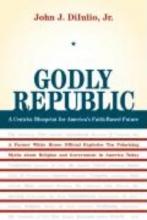 Dilulio, John J Godly Republic - A Centrist Blueprint for America`s Faith-Based Future