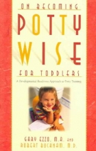 Gary Ezzo,   Robert Bucknam On Becoming Potty Wise for Toddlers