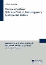 Morska, Izabela Glorious Outlaws: Debt as a Tool in Contemporary Postcolonial Fiction
