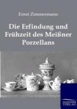 Zimmermann, Ernst Die Erfindung und Frühzeit des Meißner Porzellans