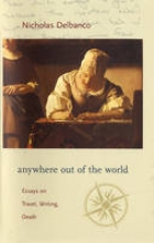 Delbanco, Nicholas Anywhere out of the World - Essays on Travel, Writing, and Death