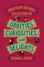 Randall Platt Professor Renoir`s Collection of Oddities, Curiosities, and Delights
