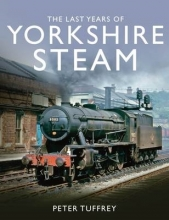 Peter Tuffrey The Last Years of Yorkshire Steam